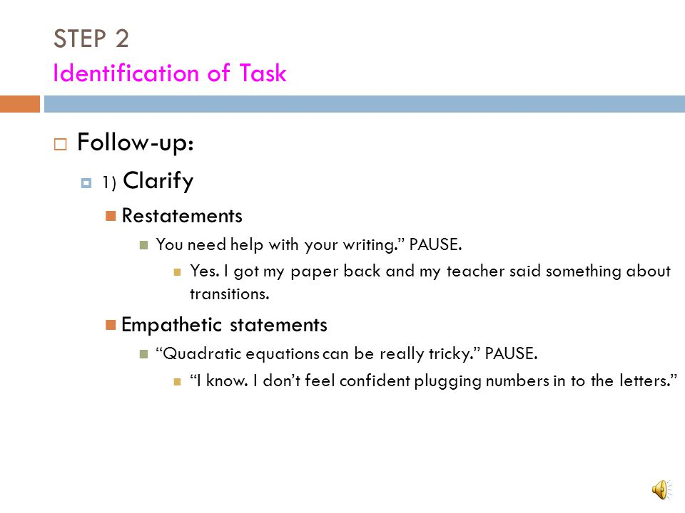 "STEP 2 Identification of Task Let the tutee direct your attention to his/her needs  Getting started:  ""How is that class going?"" vs. ""What do you wa"