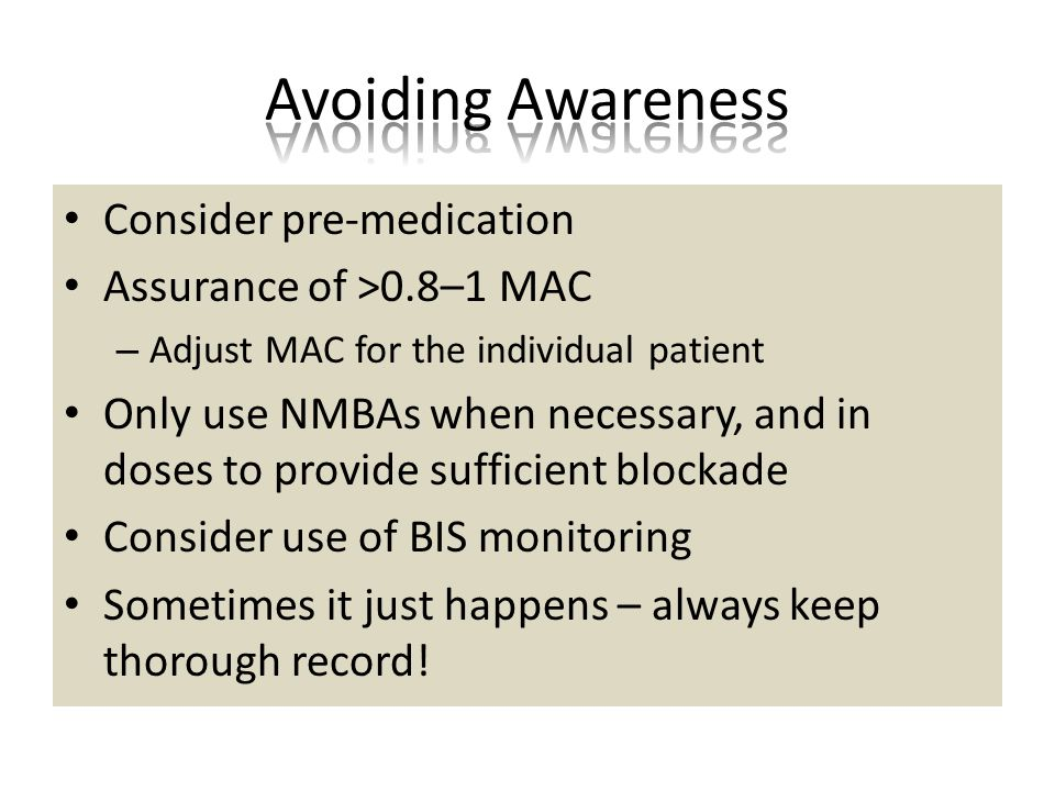 Consider pre-medication Assurance of >0.8–1 MAC – Adjust MAC for the individual patient Only use NMBAs when necessary, and in doses to provide sufficient blockade Consider use of BIS monitoring Sometimes it just happens – always keep thorough record!