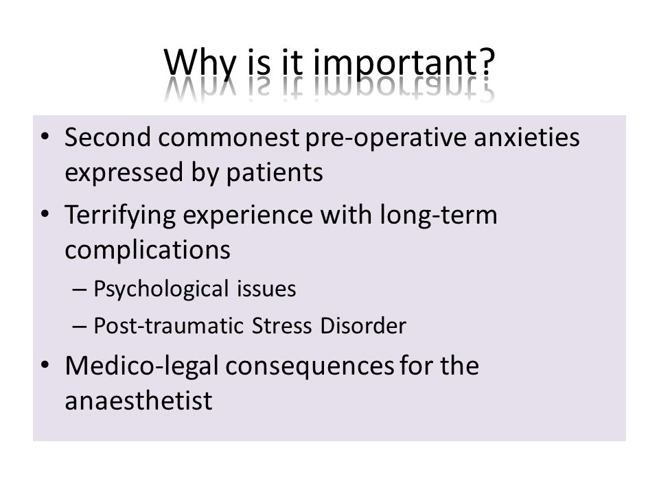 Second commonest pre-operative anxieties expressed by patients Terrifying experience with long-term complications – Psychological issues – Post-traumatic Stress Disorder Medico-legal consequences for the anaesthetist