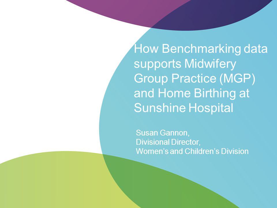 How Benchmarking data supports Midwifery Group Practice (MGP) and Home Birthing at Sunshine Hospital Susan Gannon, Divisional Director, Women's and Ch