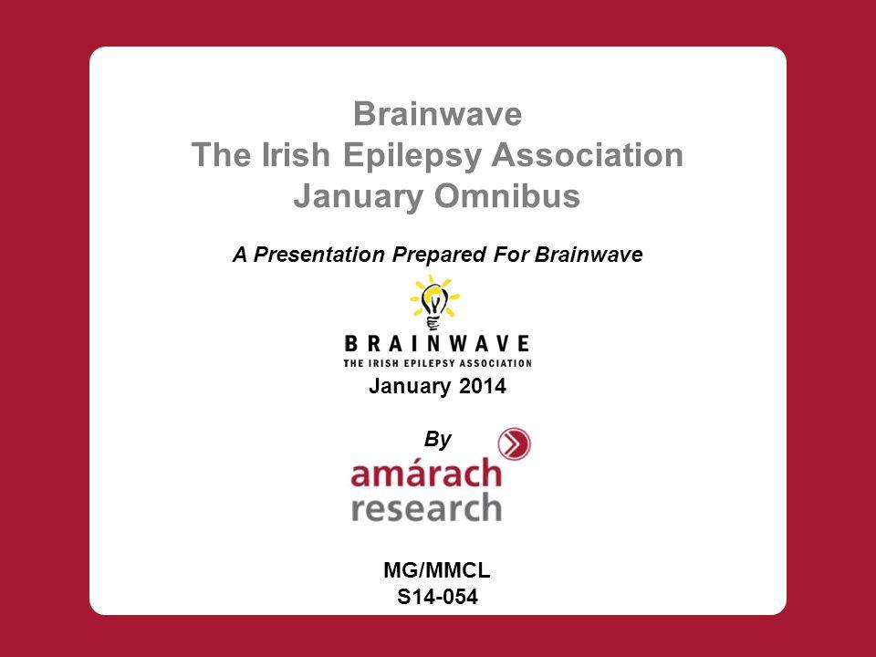 Brainwave The Irish Epilepsy Association January Omnibus A Presentation Prepared For Brainwave January 2014 By MG/MMCL S14-054