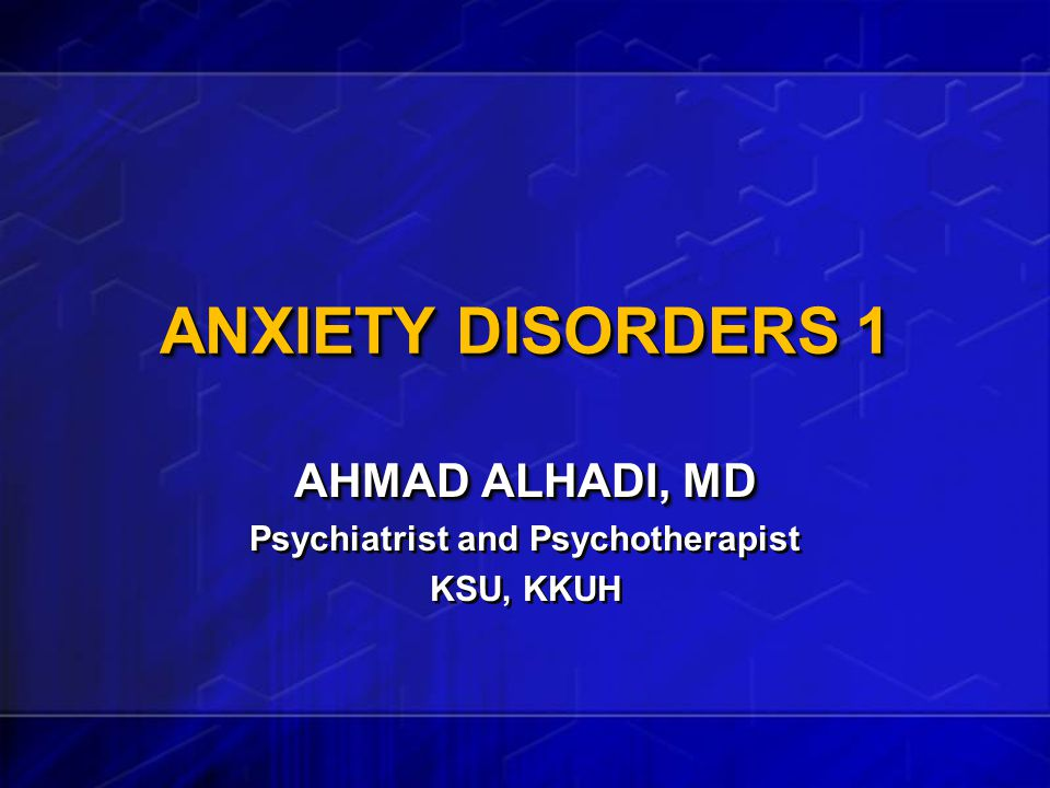 ANXIETY DISORDERS 1 AHMAD ALHADI, MD Psychiatrist and Psychotherapist KSU, KKUH AHMAD ALHADI, MD Psychiatrist and Psychotherapist KSU, KKUH