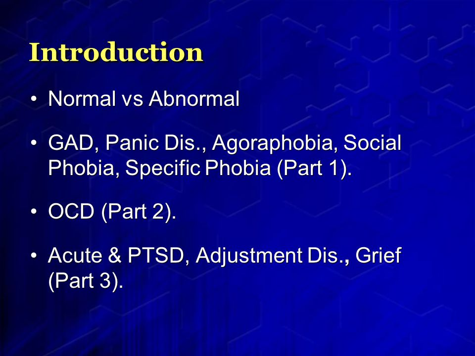 IntroductionIntroduction Normal vs Abnormal GAD, Panic Dis., Agoraphobia, Social Phobia, Specific Phobia (Part 1).