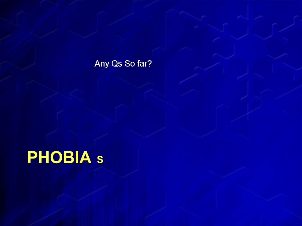 PHOBIA S Any Qs So far