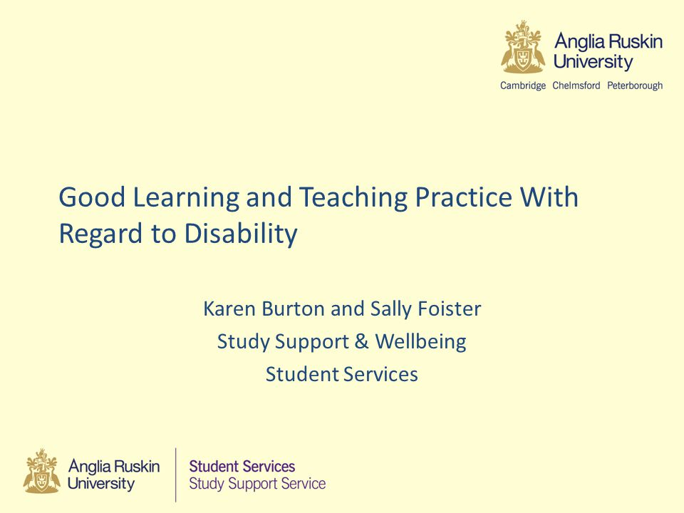 At the end of this session you will: Have a greater understanding of disability as a protected characteristic and our legal responsibilities to make anticipatory and specific reasonable adjustments Know the challenges presented by some disabilities and the anticipatory adjustments that can reduce these and improve student experience Have increased knowledge of how reasonable adjustments are put in place at ARU and your responsibilities for these.