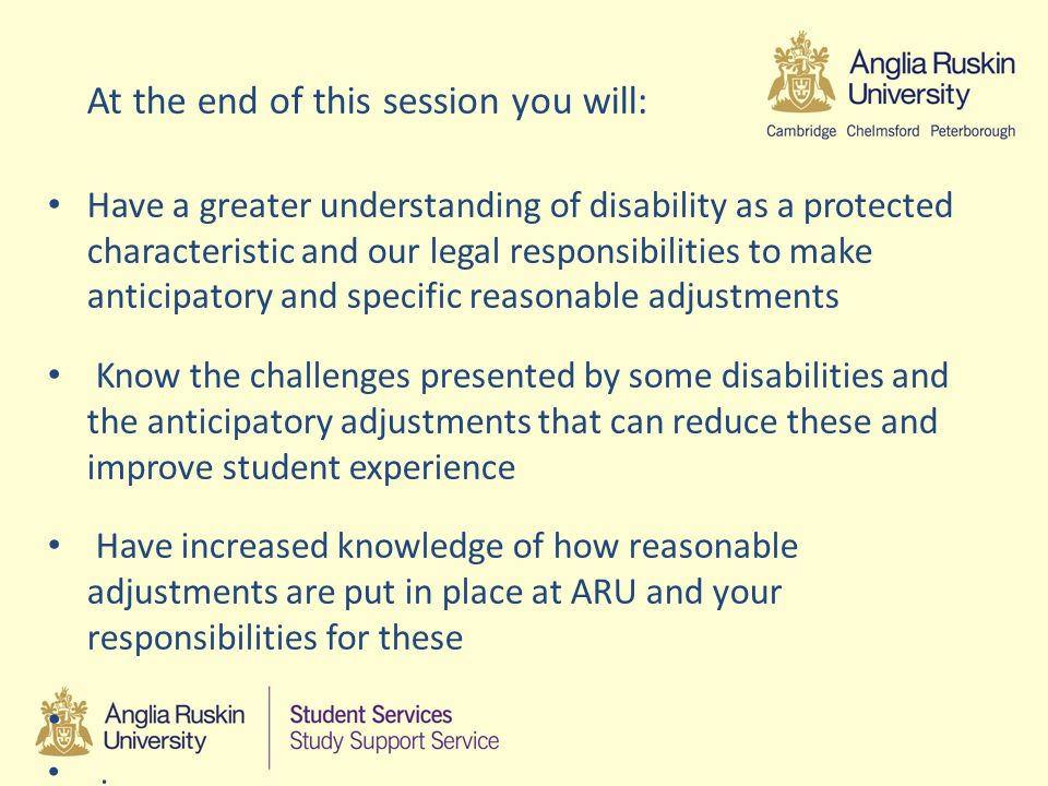 Reasonable Adjustments Are specific to the needs of the individual Will be contained in a document (Summary of Reasonable Adjustments or SRA) Legal entitlement Responsibilities for implementing will fall to staff throughout ARU Likely to reduce the need for these as we increase our anticipatory adjustments