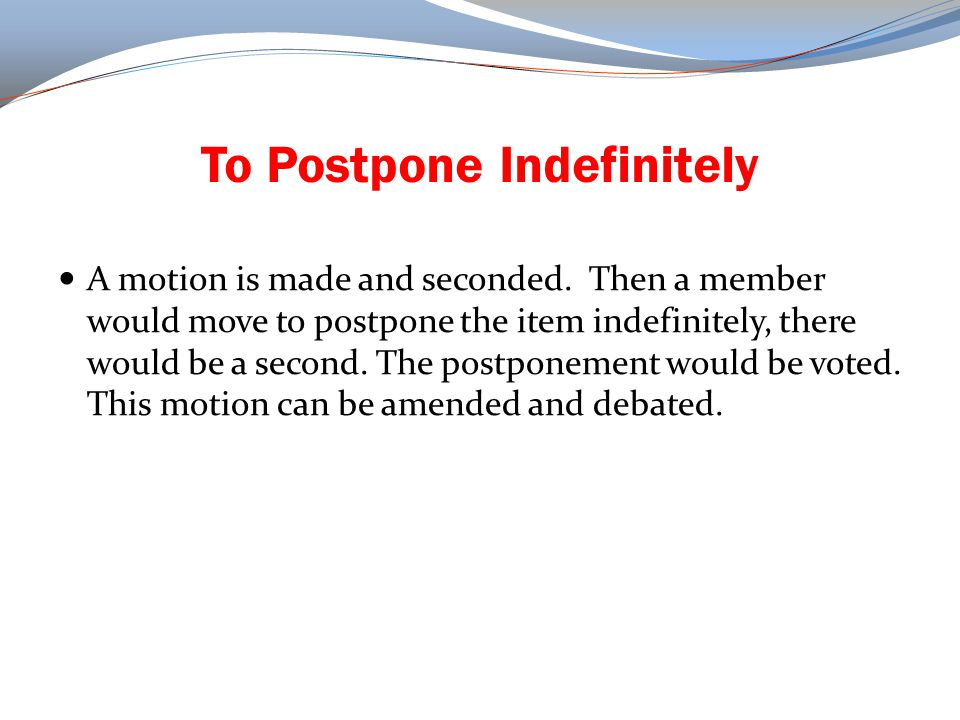 Motion to Table After a motion is made and seconded, a motion could be made to table this original motion.