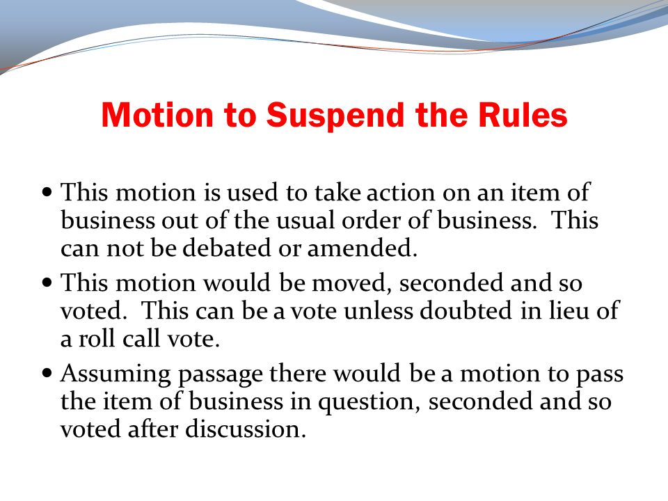 Motion to Suspend the Rules This motion is used to take action on an item of business out of the usual order of business. This can not be debated or a