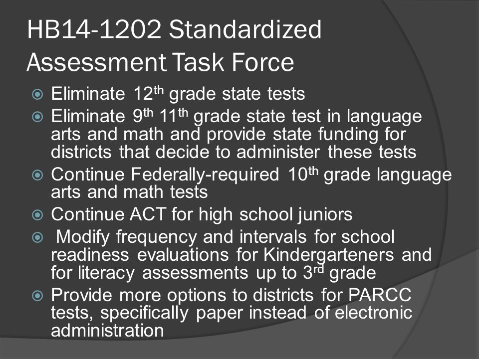 HB14-1202 Standardized Assessment Task Force  Eliminate 12 th grade state tests  Eliminate 9 th 11 th grade state test in language arts and math and provide state funding for districts that decide to administer these tests  Continue Federally-required 10 th grade language arts and math tests  Continue ACT for high school juniors  Modify frequency and intervals for school readiness evaluations for Kindergarteners and for literacy assessments up to 3 rd grade  Provide more options to districts for PARCC tests, specifically paper instead of electronic administration