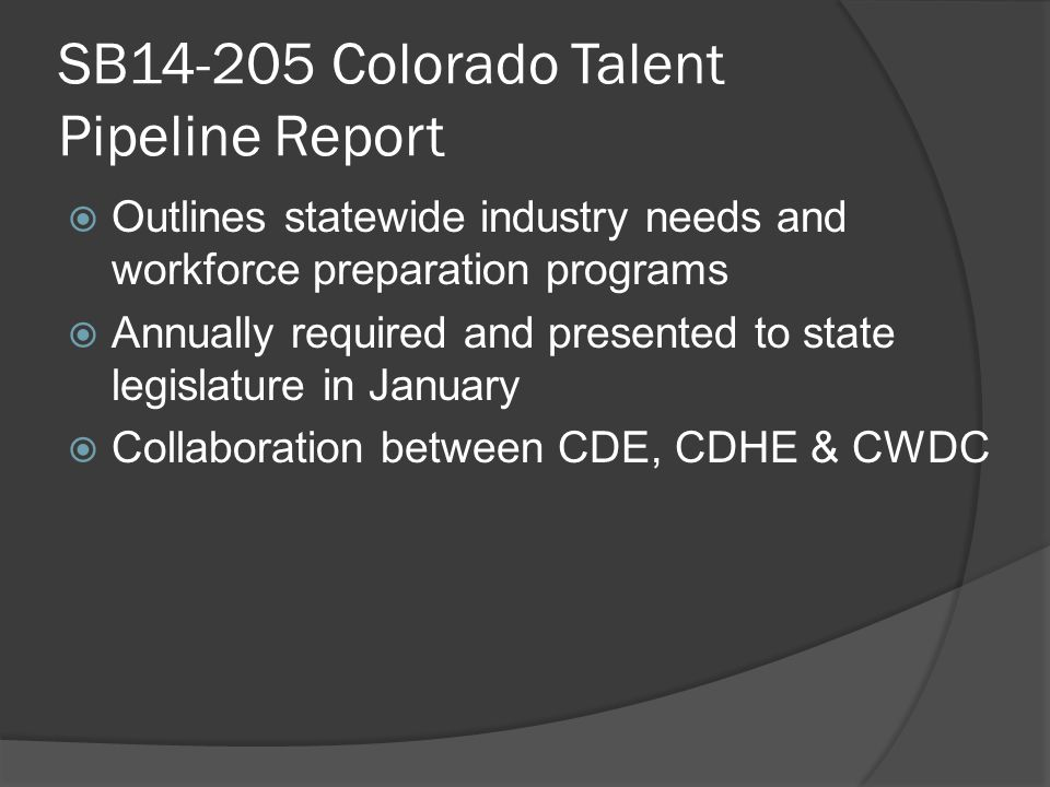 SB14-205 Colorado Talent Pipeline Report  Outlines statewide industry needs and workforce preparation programs  Annually required and presented to state legislature in January  Collaboration between CDE, CDHE & CWDC