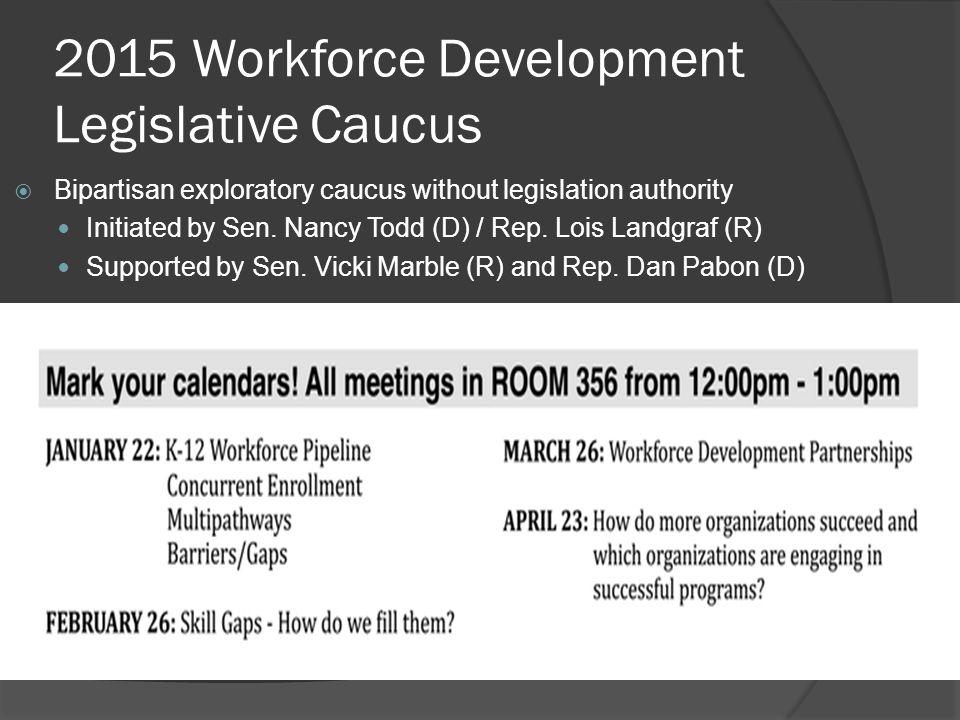 2015 Workforce Development Legislative Caucus  Bipartisan exploratory caucus without legislation authority Initiated by Sen.
