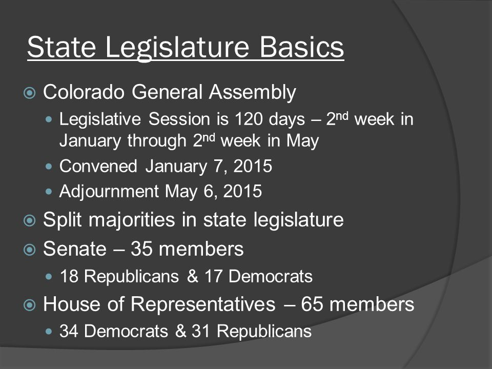 State Legislature Basics  Colorado General Assembly Legislative Session is 120 days – 2 nd week in January through 2 nd week in May Convened January 7, 2015 Adjournment May 6, 2015  Split majorities in state legislature  Senate – 35 members 18 Republicans & 17 Democrats  House of Representatives – 65 members 34 Democrats & 31 Republicans