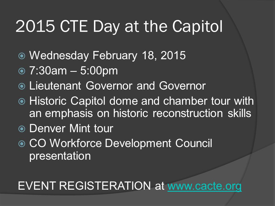 2015 CTE Day at the Capitol  Wednesday February 18, 2015  7:30am – 5:00pm  Lieutenant Governor and Governor  Historic Capitol dome and chamber tour with an emphasis on historic reconstruction skills  Denver Mint tour  CO Workforce Development Council presentation EVENT REGISTERATION at www.cacte.orgwww.cacte.org