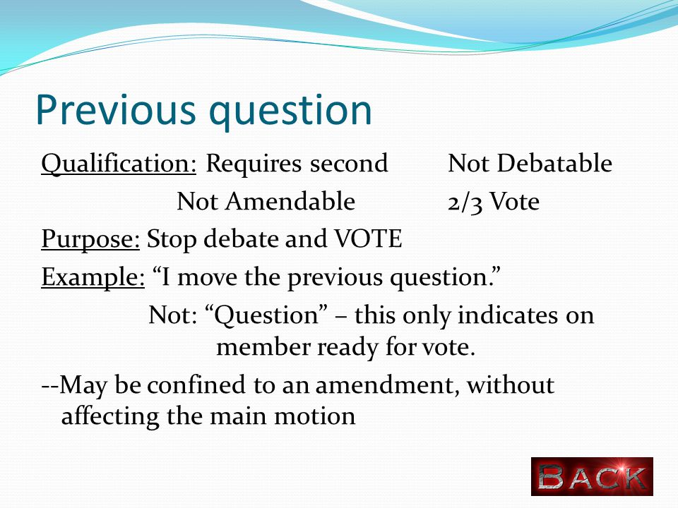 Previous question Qualification: Requires secondNot Debatable Not Amendable2/3 Vote Purpose: Stop debate and VOTE Example: I move the previous question. Not: Question – this only indicates on member ready for vote.