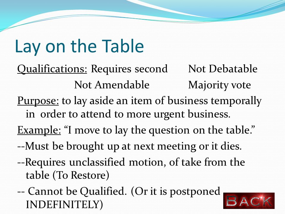 Lay on the Table Qualifications: Requires secondNot Debatable Not Amendable Majority vote Purpose: to lay aside an item of business temporally in order to attend to more urgent business.