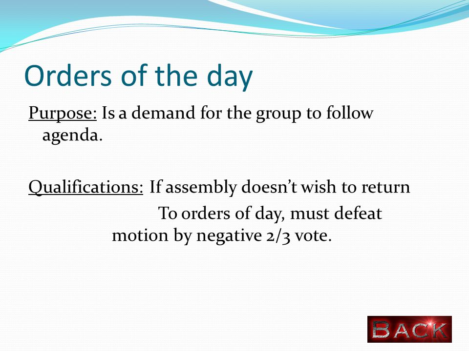 Orders of the day Purpose: Is a demand for the group to follow agenda.