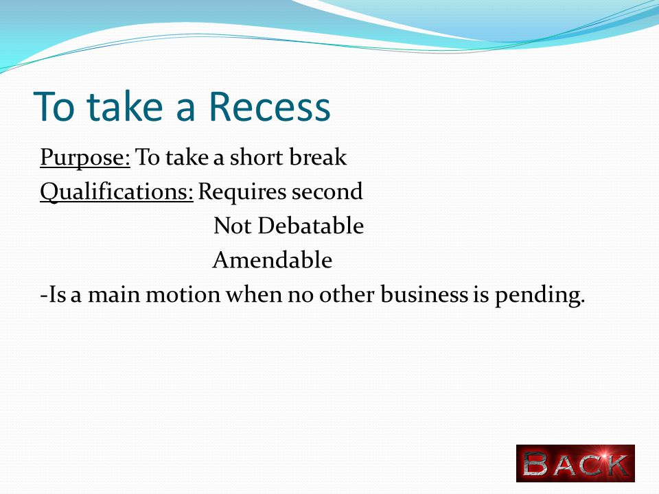 To take a Recess Purpose: To take a short break Qualifications: Requires second Not Debatable Amendable -Is a main motion when no other business is pending.