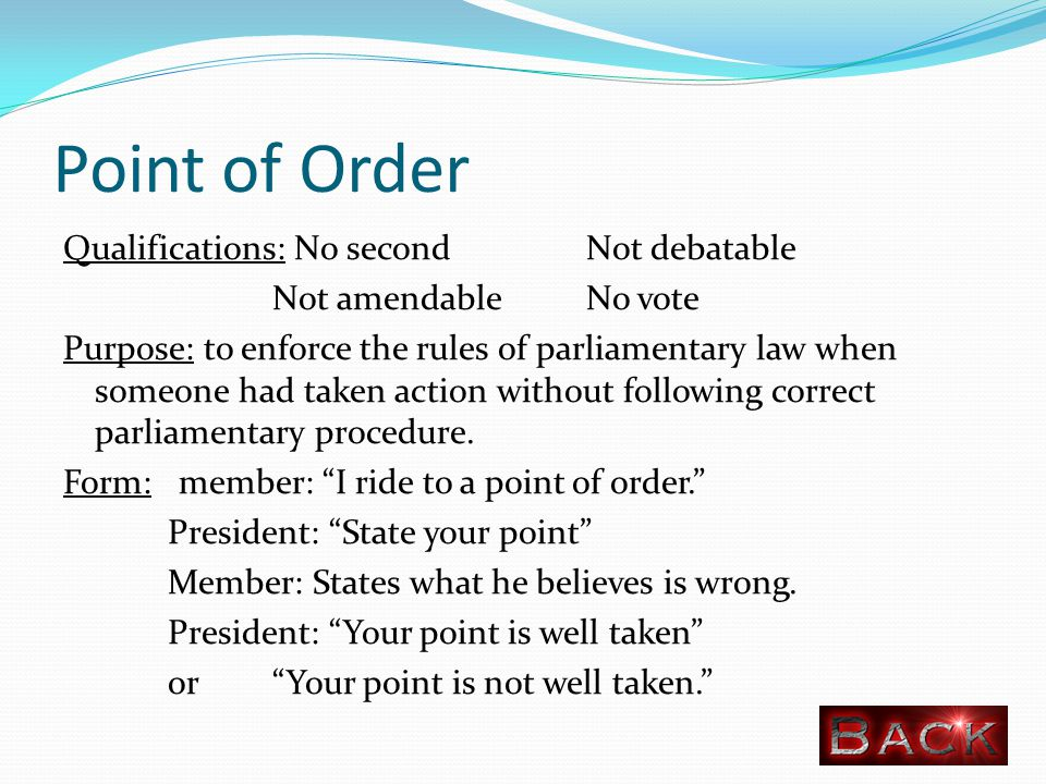 Point of Order Qualifications: No second Not debatable Not amendable No vote Purpose: to enforce the rules of parliamentary law when someone had taken action without following correct parliamentary procedure.