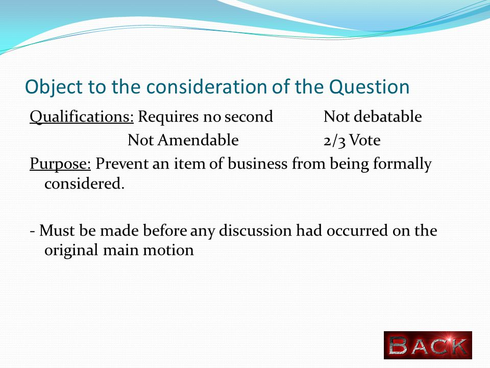 Object to the consideration of the Question Qualifications: Requires no second Not debatable Not Amendable 2/3 Vote Purpose: Prevent an item of business from being formally considered.