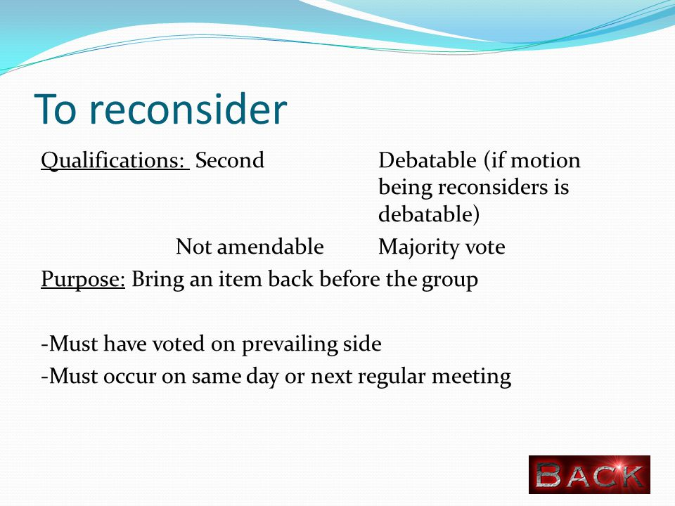 To reconsider Qualifications: SecondDebatable (if motion being reconsiders is debatable) Not amendable Majority vote Purpose: Bring an item back before the group -Must have voted on prevailing side -Must occur on same day or next regular meeting