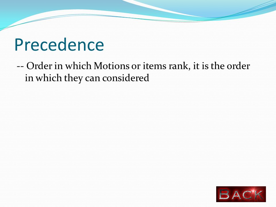 Precedence -- Order in which Motions or items rank, it is the order in which they can considered