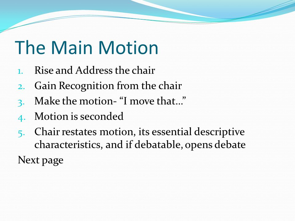 The Main Motion 1. Rise and Address the chair 2. Gain Recognition from the chair 3.