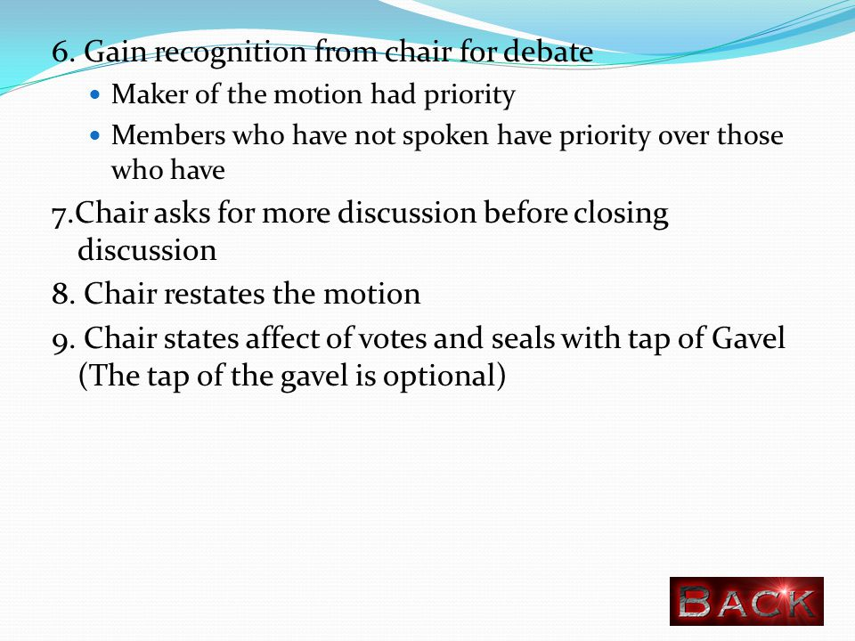 6. Gain recognition from chair for debate Maker of the motion had priority Members who have not spoken have priority over those who have 7.Chair asks