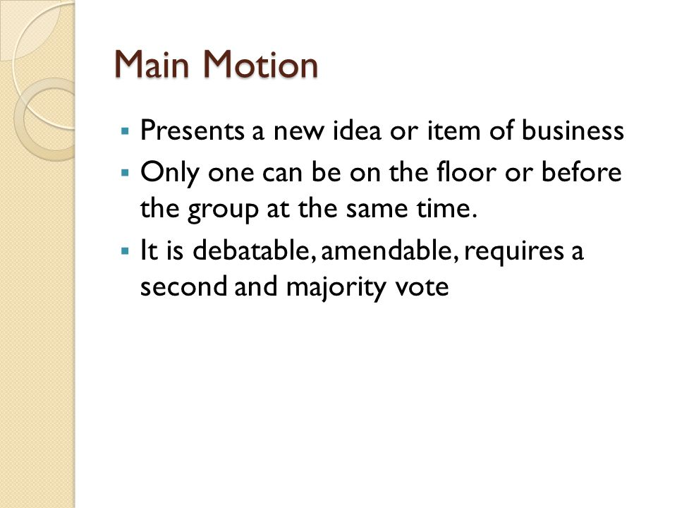 Main Motion  Presents a new idea or item of business  Only one can be on the floor or before the group at the same time.  It is debatable, amendabl