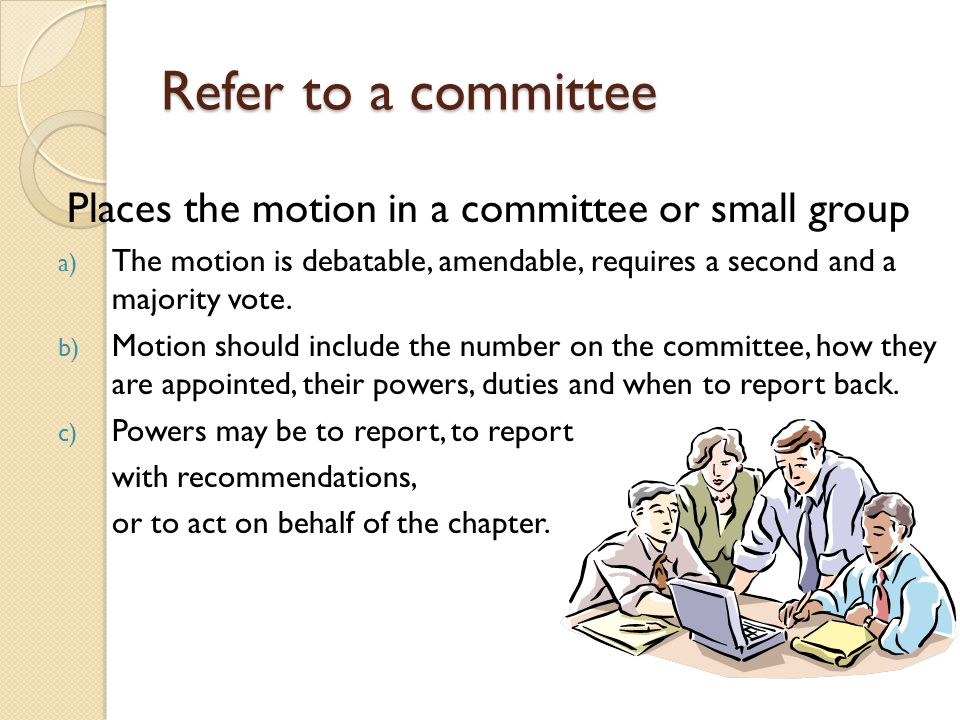Refer to a committee Places the motion in a committee or small group a) The motion is debatable, amendable, requires a second and a majority vote. b)