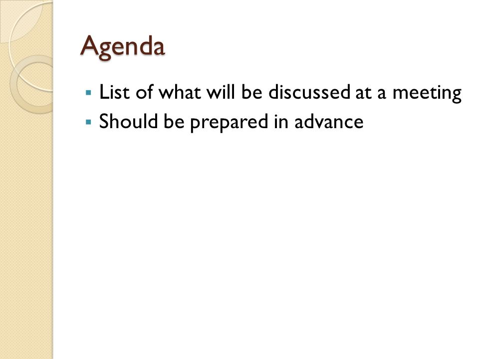 Agenda  List of what will be discussed at a meeting  Should be prepared in advance
