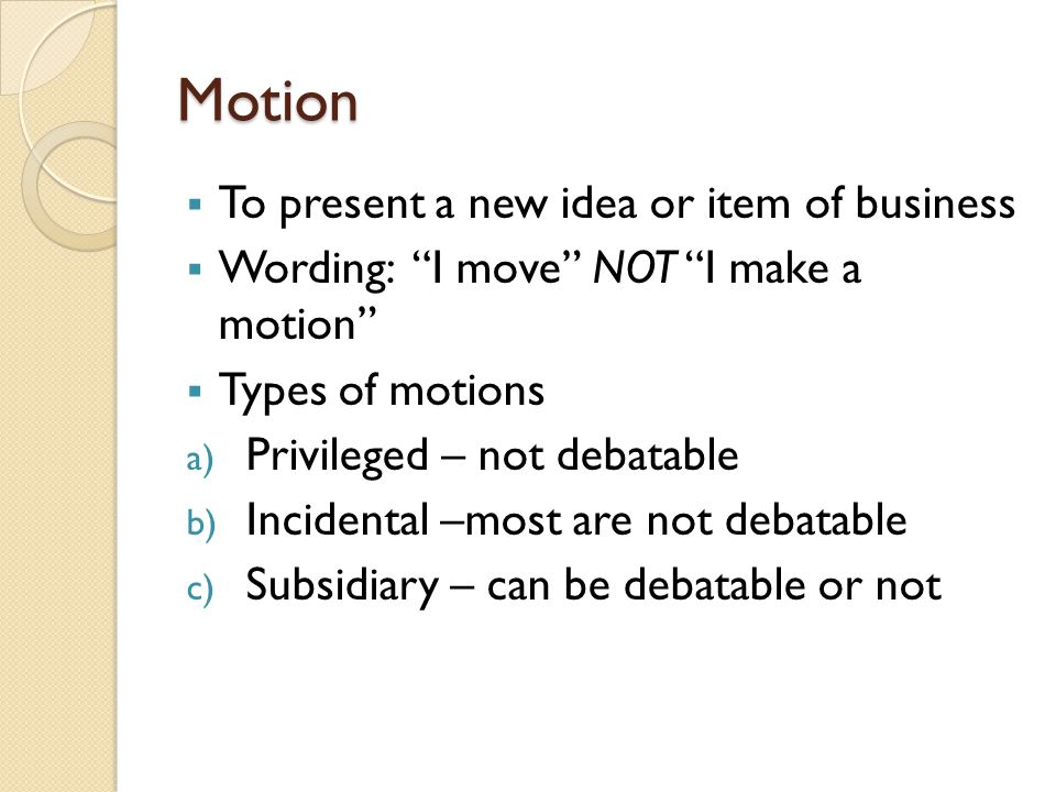 """Motion  To present a new idea or item of business  Wording: """"I move"""" NOT """"I make a motion""""  Types of motions a) Privileged – not debatable b) Incid"""
