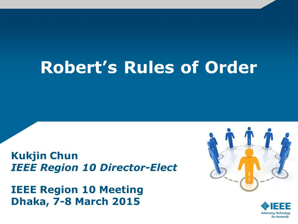 Robert's Rules of Order Kukjin Chun IEEE Region 10 Director-Elect IEEE Region 10 Meeting Dhaka, 7-8 March 2015