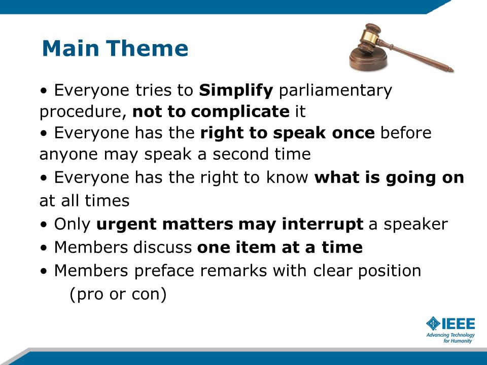 Main Theme Everyone tries to Simplify parliamentary procedure, not to complicate it Everyone has the right to speak once before anyone may speak a sec