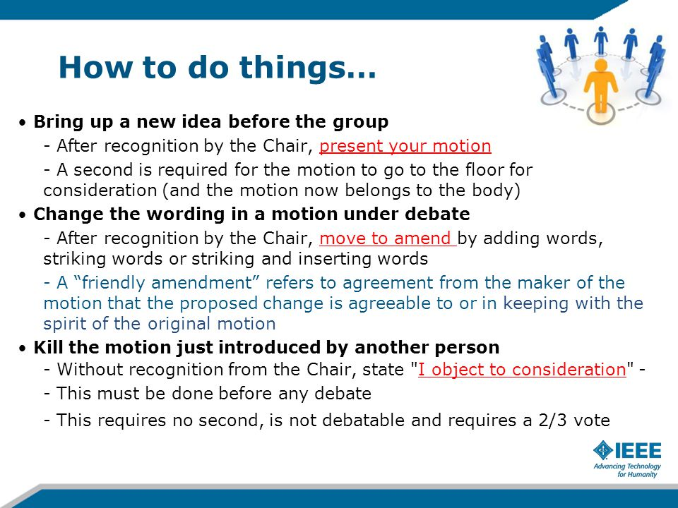 How to do things… Bring up a new idea before the group - After recognition by the Chair, present your motion - A second is required for the motion to
