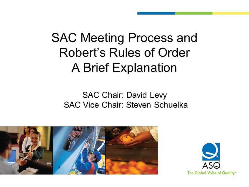 Purpose To provide a framework for SAC business meetings RRoO sets standards which apply to: –Meeting process –Motions –Voting –Meeting minutes –Consent agenda –Discussions –Information –Adjournment