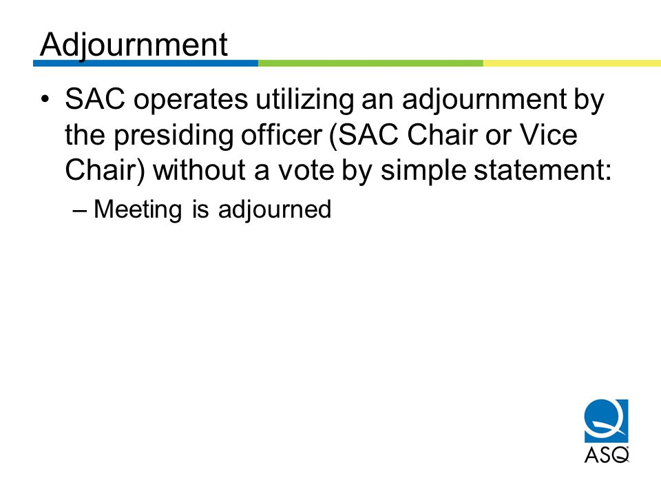 Adjournment SAC operates utilizing an adjournment by the presiding officer (SAC Chair or Vice Chair) without a vote by simple statement: –Meeting is adjourned