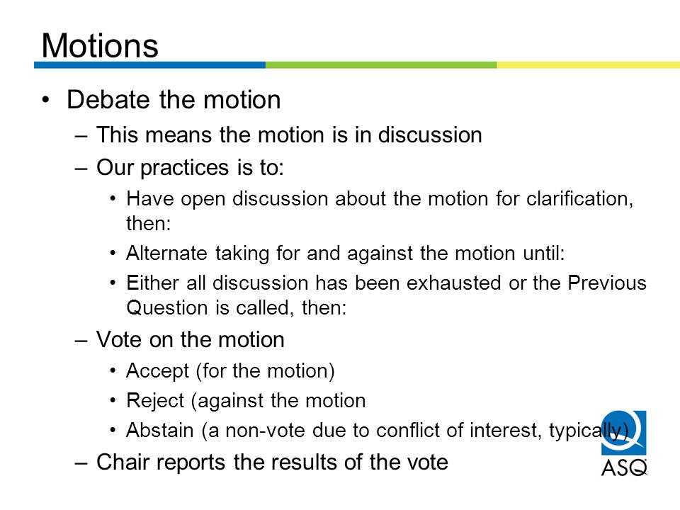 Motions Debate the motion –This means the motion is in discussion –Our practices is to: Have open discussion about the motion for clarification, then: Alternate taking for and against the motion until: Either all discussion has been exhausted or the Previous Question is called, then: –Vote on the motion Accept (for the motion) Reject (against the motion Abstain (a non-vote due to conflict of interest, typically) –Chair reports the results of the vote
