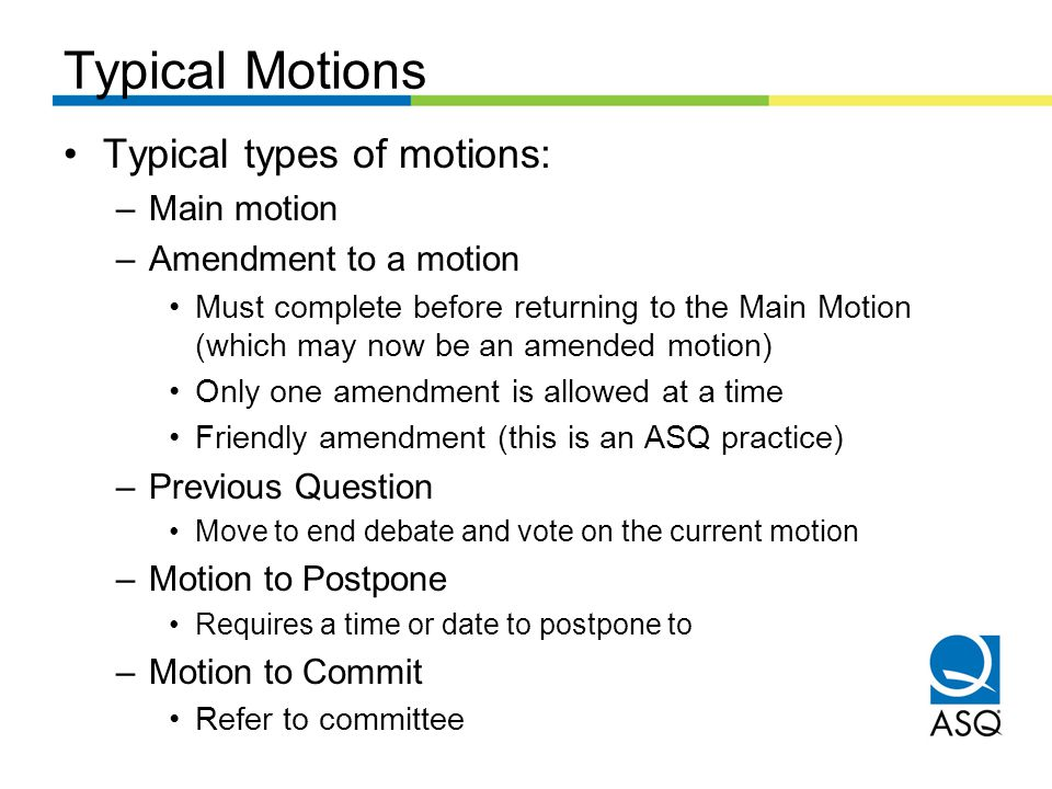 Typical Motions Typical types of motions: –Main motion –Amendment to a motion Must complete before returning to the Main Motion (which may now be an amended motion) Only one amendment is allowed at a time Friendly amendment (this is an ASQ practice) –Previous Question Move to end debate and vote on the current motion –Motion to Postpone Requires a time or date to postpone to –Motion to Commit Refer to committee