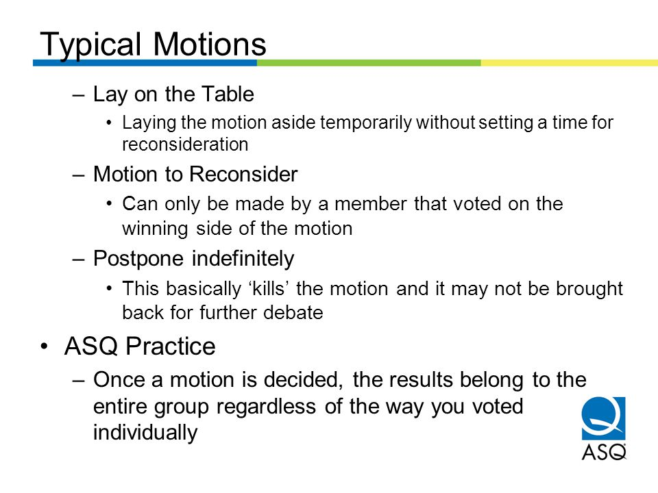 Typical Motions –Lay on the Table Laying the motion aside temporarily without setting a time for reconsideration –Motion to Reconsider Can only be made by a member that voted on the winning side of the motion –Postpone indefinitely This basically 'kills' the motion and it may not be brought back for further debate ASQ Practice –Once a motion is decided, the results belong to the entire group regardless of the way you voted individually