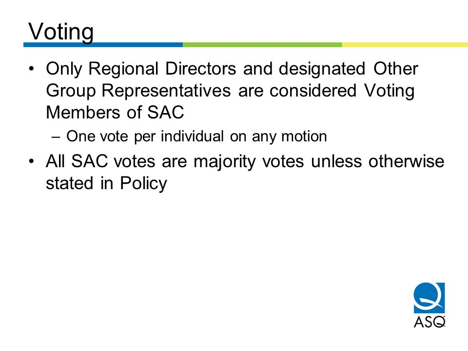 Voting Only Regional Directors and designated Other Group Representatives are considered Voting Members of SAC –One vote per individual on any motion All SAC votes are majority votes unless otherwise stated in Policy