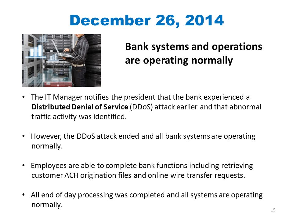 Bank systems and operations are operating normally The IT Manager notifies the president that the bank experienced a Distributed Denial of Service (DDoS) attack earlier and that abnormal traffic activity was identified.