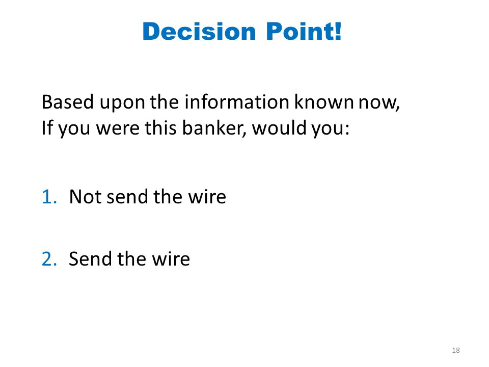 Based upon the information known now, If you were this banker, would you: 1.Not send the wire 2.Send the wire Decision Point! 18