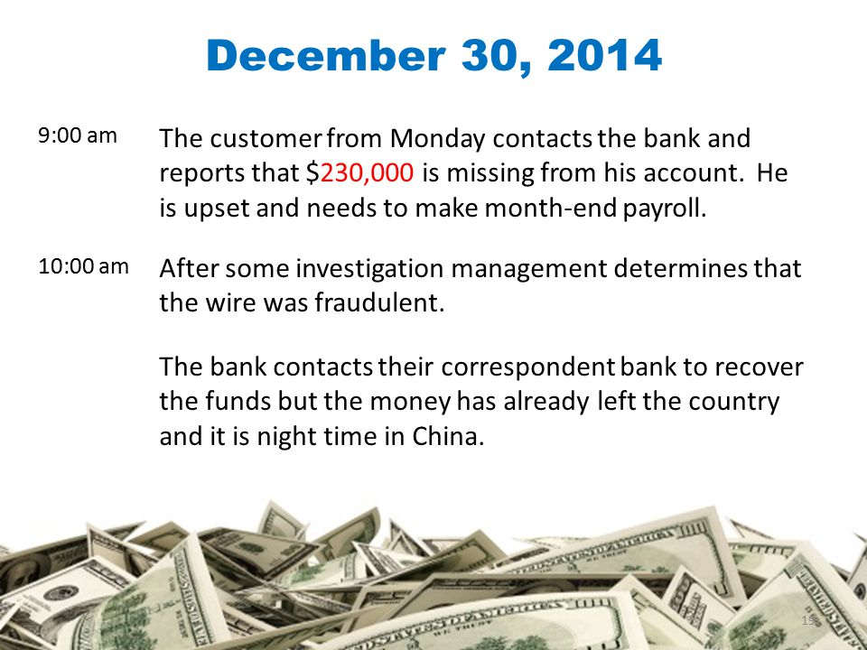 The customer from Monday contacts the bank and reports that $230,000 is missing from his account.