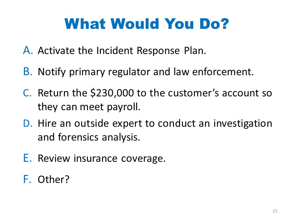 A. Activate the Incident Response Plan. B. Notify primary regulator and law enforcement.