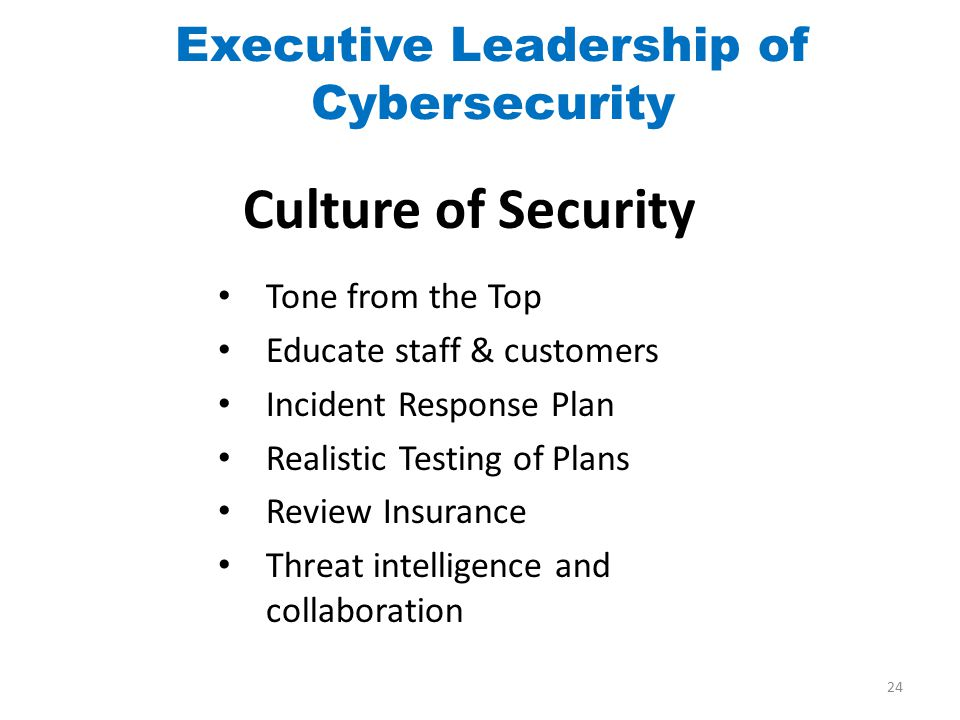 Culture of Security Tone from the Top Educate staff & customers Incident Response Plan Realistic Testing of Plans Review Insurance Threat intelligence and collaboration Executive Leadership of Cybersecurity 24