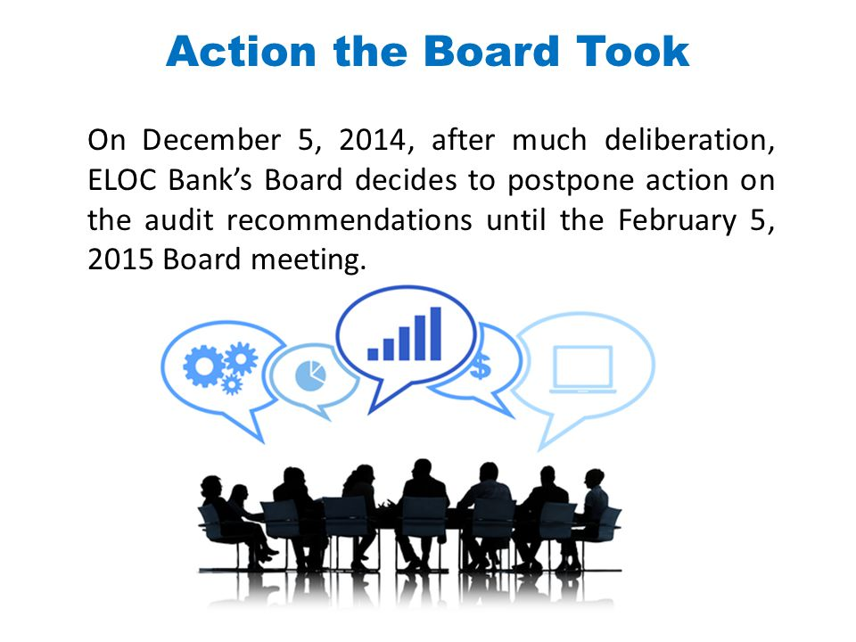 On December 5, 2014, after much deliberation, ELOC Bank's Board decides to postpone action on the audit recommendations until the February 5, 2015 Boa