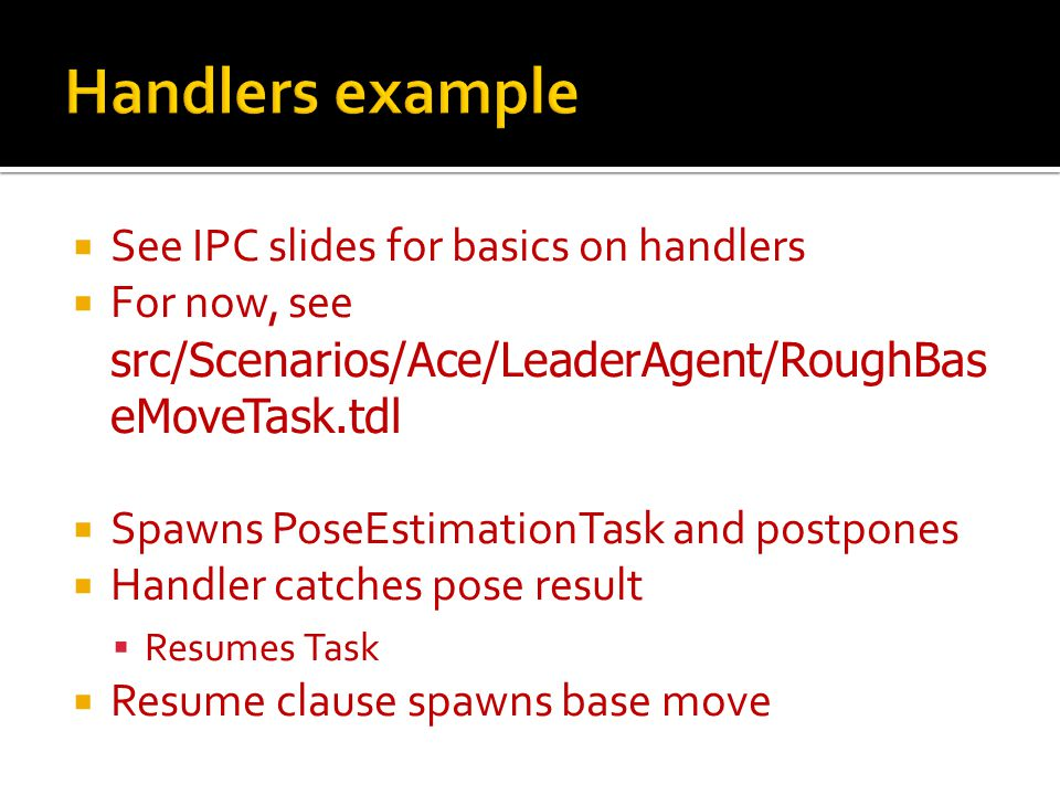  See IPC slides for basics on handlers  For now, see src/Scenarios/Ace/LeaderAgent/RoughBas eMoveTask.tdl  Spawns PoseEstimationTask and postpones  Handler catches pose result  Resumes Task  Resume clause spawns base move
