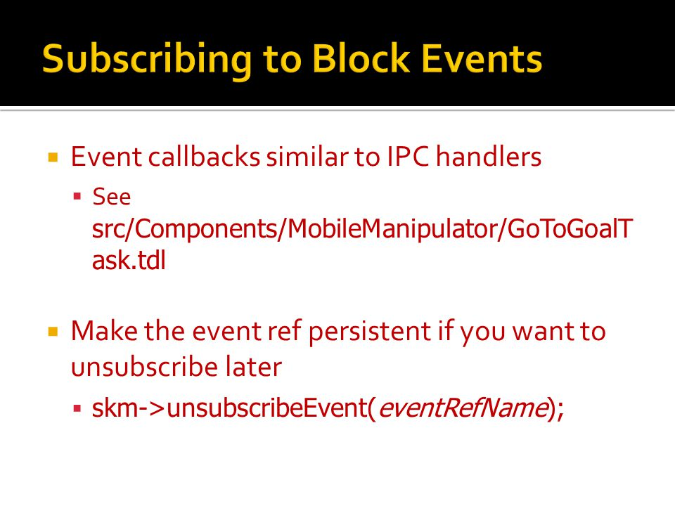  Event callbacks similar to IPC handlers  See src/Components/MobileManipulator/GoToGoalT ask.tdl  Make the event ref persistent if you want to unsubscribe later  skm->unsubscribeEvent(eventRefName);