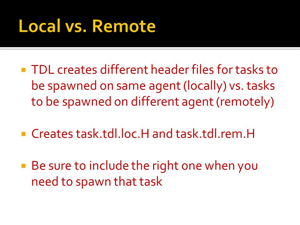  TDL creates different header files for tasks to be spawned on same agent (locally) vs.