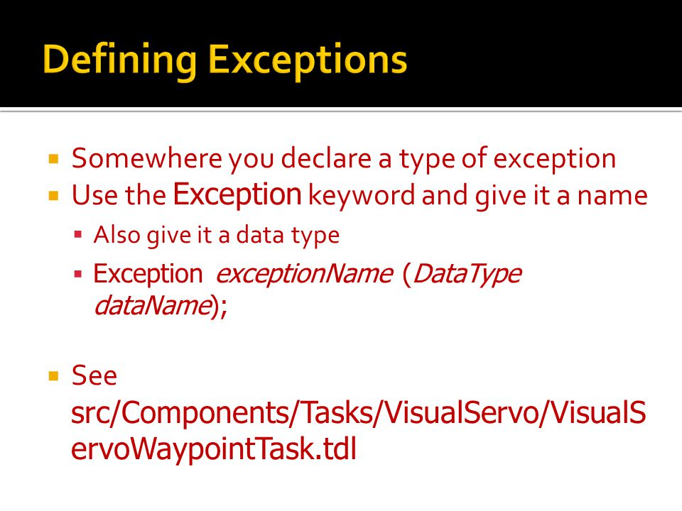  Somewhere you declare a type of exception  Use the Exception keyword and give it a name  Also give it a data type  Exception exceptionName (DataType dataName);  See src/Components/Tasks/VisualServo/VisualS ervoWaypointTask.tdl
